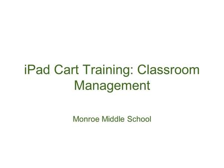 <strong>IPad</strong> Cart Training: Classroom Management Monroe Middle School.