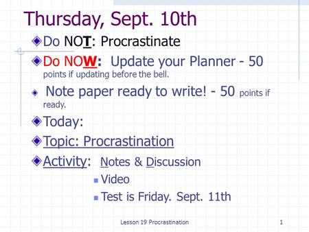 Thursday, Sept. 10th Do NOT: Procrastinate Do NOW: Update your Planner - 50 points if updating before the bell. Note paper ready to write! - 50 points.