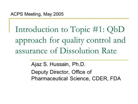 Introduction to Topic #1: QbD approach for quality control and assurance of Dissolution Rate Ajaz S. Hussain, Ph.D. Deputy Director, Office of Pharmaceutical.
