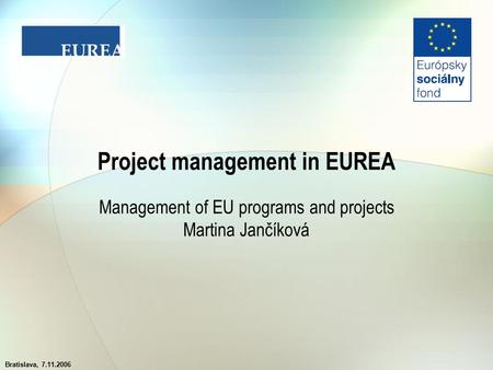 Bratislava, 7.11.2006 Project management in EUREA Management of EU programs and projects Martina Jančíková.