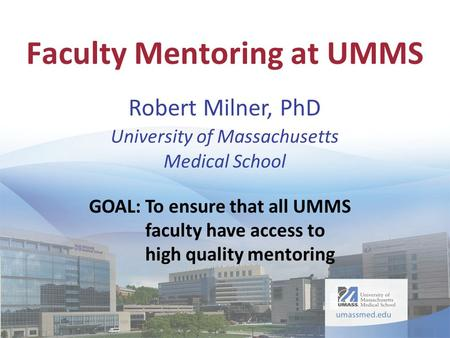 GOAL:To ensure that all UMMS faculty have access to high quality mentoring Faculty Mentoring at UMMS Robert Milner, PhD University of Massachusetts Medical.