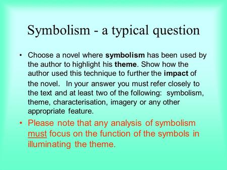 Symbolism - a typical question Choose a novel where symbolism has been used by the author to highlight his theme. Show how the author used this technique.