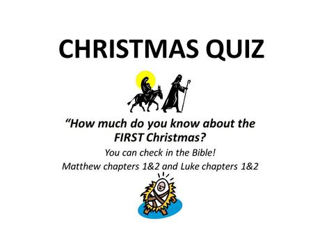 "CHRISTMAS QUIZ ""How much do you know about the FIRST Christmas? You can check in the Bible! Matthew chapters 1&2 and Luke chapters 1&2 ""How much do you."