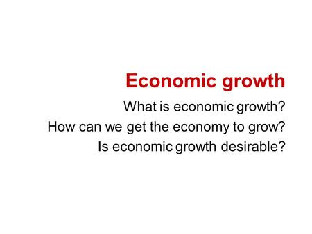 Economic growth What is economic growth? How can we get the economy to grow? Is economic growth desirable?