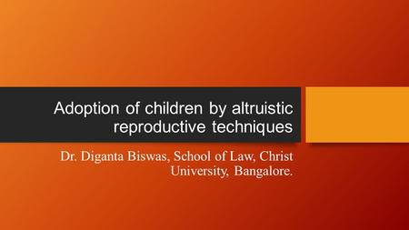Adoption of children by altruistic reproductive techniques Dr. Diganta Biswas, School of Law, Christ University, Bangalore.