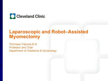 Laparoscopic and Robot–Assisted Myomectomy Tommaso Falcone,M.D. Professor and Chair Department of Obstetrics & Gynecology.