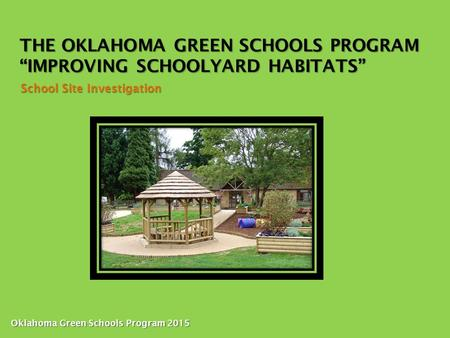 "THE OKLAHOMA GREEN SCHOOLS PROGRAM ""IMPROVING SCHOOLYARD HABITATS"" School Site Investigation Oklahoma Green Schools Program 2015."