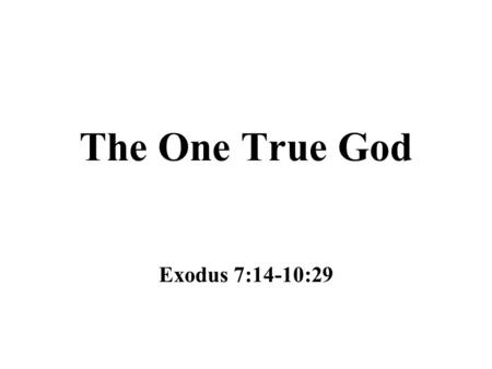 The One True God Exodus 7:14-10:29. Water to Blood Moses was to go to Pharaoh in the morning, when he went to the water (Exodus 7:14-25) –Keil and Delitzsch.