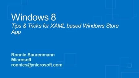 Windows 8 Tips & Tricks for XAML based Windows Store App Ronnie Saurenmann Microsoft