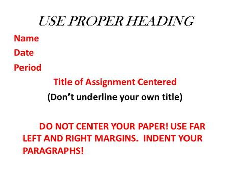 USE PROPER HEADING Name Date Period Title of Assignment Centered (Don't underline your own title) DO NOT CENTER YOUR PAPER! USE FAR LEFT AND RIGHT MARGINS.