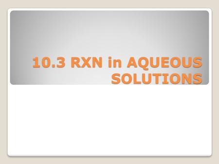 10.3 RXN in AQUEOUS SOLUTIONS. Definitions Solvent – the substance that dissolves the solute Solute - the substance that is dissolved Aqueous – (aq) solution.