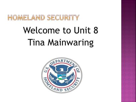 Welcome to Unit 8 Tina Mainwaring.  Read Chapter 5 in Homeland Security for Policing  Attend the weekly Seminar  Make postings to the Discussion Boards.