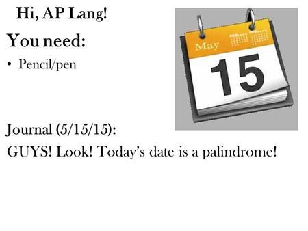 Hi, AP Lang! You need: Pencil/pen Journal (5/15/15): GUYS! Look! Today's date is a palindrome!