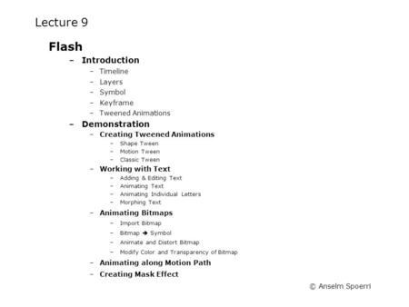© Anselm Spoerri Lecture 9 Flash –Introduction –Timeline –Layers –Symbol –Keyframe –Tweened Animations –Demonstration –Creating Tweened Animations –Shape.
