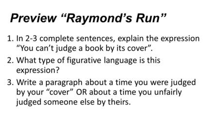 "Preview ""Raymond's Run"" 1.In 2-3 complete sentences, explain the expression ""You can't judge a book by its cover"". 2.What type of figurative language is."
