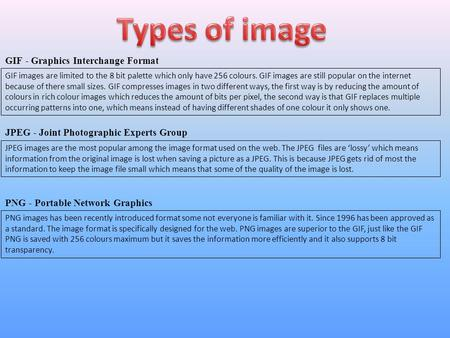 GIF - Graphics Interchange Format JPEG - Joint Photographic Experts Group PNG - Portable Network Graphics GIF images are limited to the 8 bit palette which.