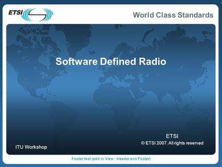 World Class Standards Footer text (edit in View : Header and Footer) Software Defined Radio ETSI © ETSI 2007. All rights reserved ITU Workshop.
