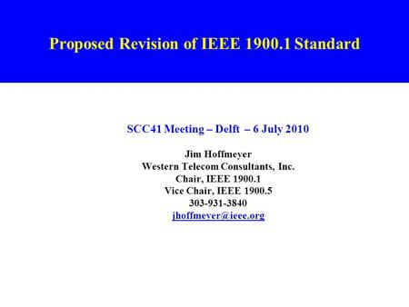 Proposed Revision of IEEE 1900.1 Standard SCC41 Meeting – Delft – 6 July 2010 Jim Hoffmeyer Western Telecom Consultants, Inc. Chair, IEEE 1900.1 Vice Chair,