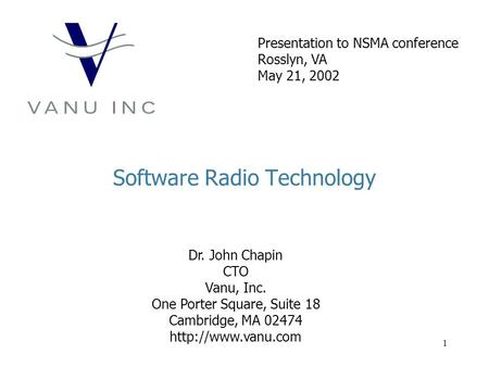 1 Software Radio Technology Dr. John Chapin CTO Vanu, Inc. One Porter Square, Suite 18 Cambridge, MA 02474  Presentation to NSMA conference.