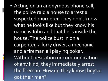  Acting on an anonymous phone call, the police raid a house to arrest a suspected murderer. They don't know what he looks like but they know his name.