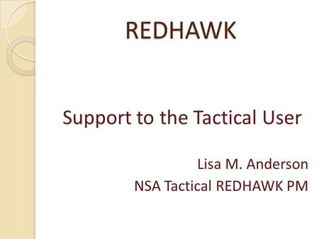 REDHAWK Support to the Tactical User Lisa M. Anderson NSA Tactical REDHAWK PM.