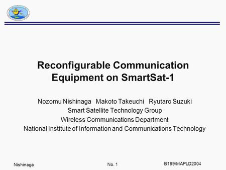 Nishinaga No. 1 B199/MAPLD2004 Reconfigurable Communication Equipment on SmartSat-1 Nozomu Nishinaga Makoto Takeuchi Ryutaro Suzuki Smart Satellite Technology.