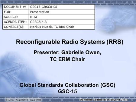 DOCUMENT #:GSC15-GRSC8-08 FOR:Presentation SOURCE:ETSI AGENDA ITEM:GRSC8 4.3 CONTACT(S):Markus Mueck, TC RRS Chair Reconfigurable Radio Systems (RRS) Presenter:
