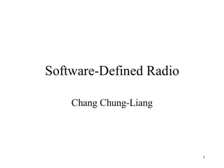 "1 Software-Defined Radio Chang Chung-Liang. 2 Content Why is ""Soft Radio""? What is ""Software Radio""? Software Radio Architecture Benefits of Software."