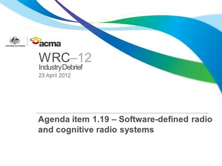 WRC–12 Industry Debrief 23 April 2012 Agenda item 1.19 – Software-defined radio and cognitive radio systems.