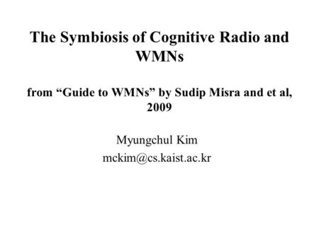 "The Symbiosis of Cognitive Radio and WMNs from ""Guide to WMNs"" by Sudip Misra and et al, 2009 Myungchul Kim"