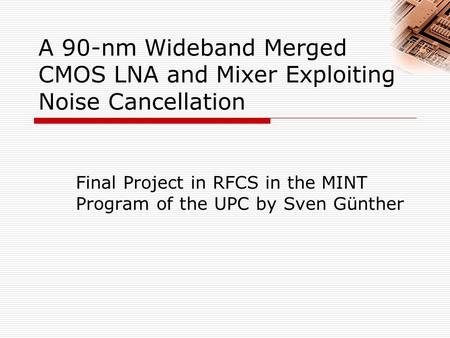 A 90-nm Wideband Merged CMOS LNA and Mixer Exploiting Noise Cancellation Final Project in RFCS in the MINT Program of the UPC by Sven Günther.