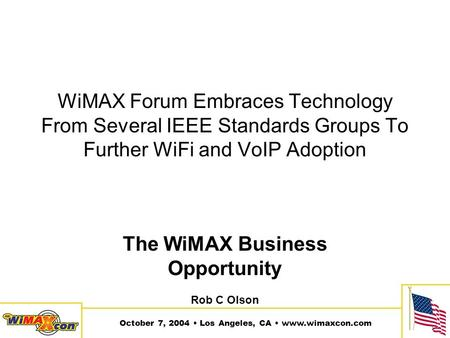 October 7, 2004 Los Angeles, CA www.wimaxcon.com WiMAX Forum Embraces Technology From Several IEEE Standards Groups To Further WiFi and VoIP Adoption The.