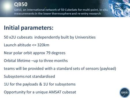 Initial parameters: 50 x2U cubesats independently built by Universities Launch altitude <= 320km Near polar orbit approx 79 degrees Orbital lifetime –up.