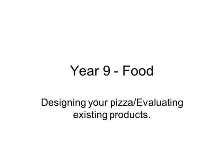 Year 9 - Food Designing your pizza/Evaluating existing products.