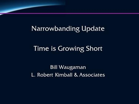 Narrowbanding Update Time is Growing Short Bill Waugaman L. Robert Kimball & Associates.