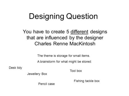 Designing Question You have to create 5 different designs that are influenced by the designer Charles Renne MacKintosh The theme is storage for small items.