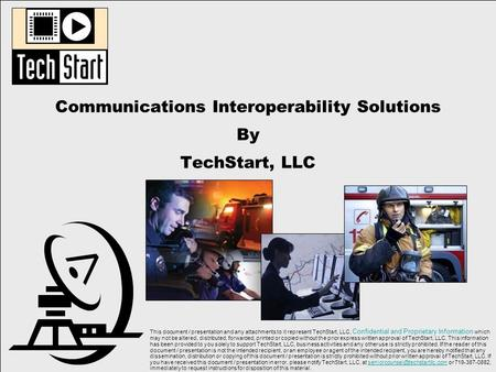 Communications Interoperability Solutions By TechStart, LLC This document / presentation and any attachments to it represent TechStart, LLC, Confidential.