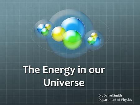 The Energy in our Universe Dr. Darrel Smith Department of Physics.