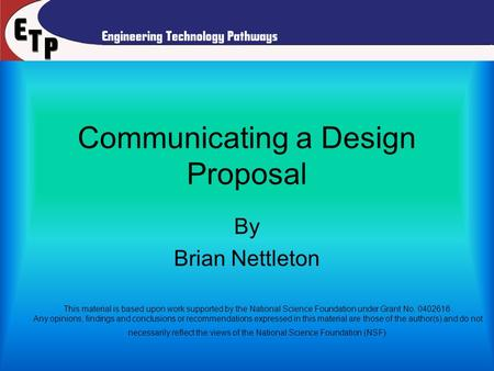 Communicating a Design Proposal By Brian Nettleton This material is based upon work supported by the National Science Foundation under Grant No. 0402616.