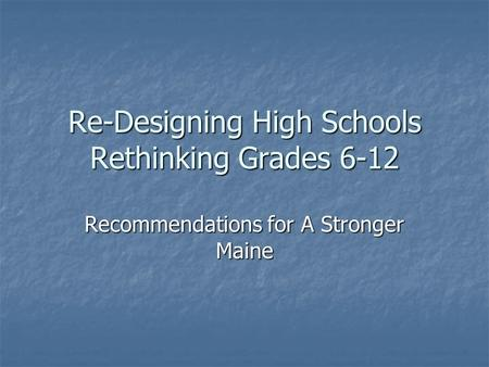 Re-Designing High Schools Rethinking Grades 6-12 Recommendations for A Stronger Maine.