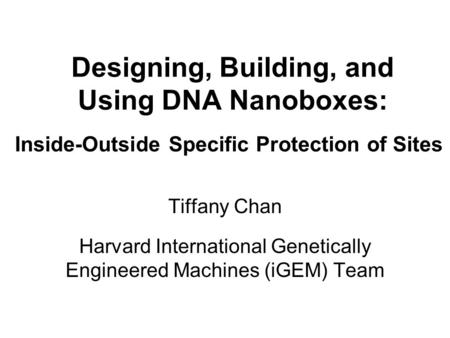 Designing, Building, and Using DNA Nanoboxes: - Inside-Outside Specific Protection of Sites - Tiffany Chan - Harvard International Genetically Engineered.