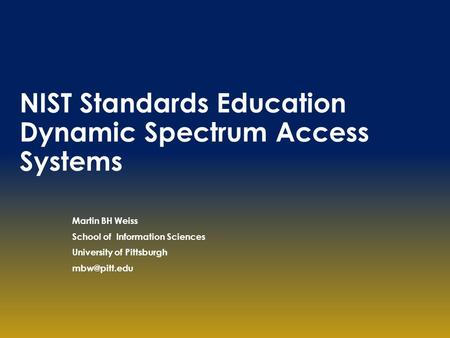 NIST Standards Education Dynamic Spectrum Access Systems Martin BH Weiss School of Information Sciences University of Pittsburgh