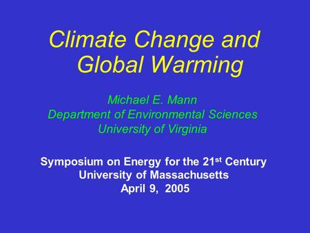 Climate Change and Global Warming Michael E. Mann Department of Environmental Sciences University of Virginia Symposium on Energy for the 21 st Century.