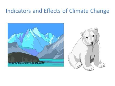 Indicators and Effects of Climate Change. Major Indicators of Climate Change 1.Global Warming 2.Changes in Polar and Glacial Ice 3.Rising Sea Level and.