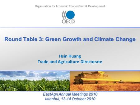 Organisation for Economic Cooperation & Development Round Table 3: Green Growth and Climate Change Hsin Huang Trade and Agriculture Directorate EastAgri.