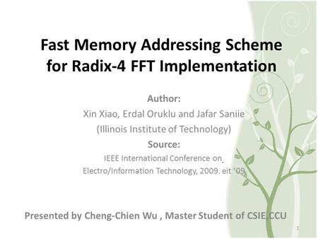 Fast Memory Addressing Scheme for Radix-4 FFT Implementation Presented by Cheng-Chien Wu, Master Student of CSIE,CCU 1 Author: Xin Xiao, Erdal Oruklu and.