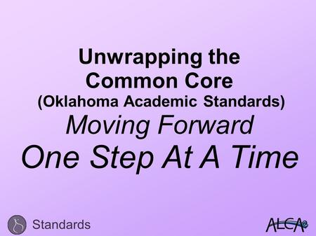 Unwrapping the Common Core (Oklahoma Academic Standards) Moving Forward One Step At A Time Standards.