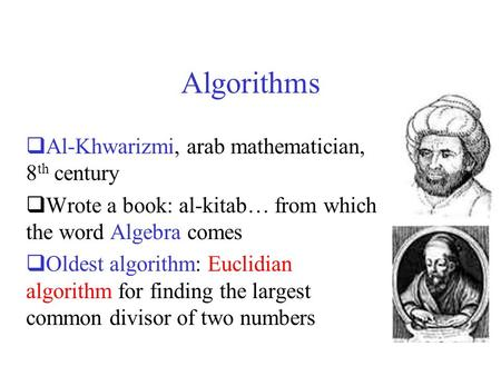 Algorithms  Al-Khwarizmi, arab mathematician, 8 th century  Wrote a book: al-kitab… from which the word Algebra comes  Oldest algorithm: Euclidian algorithm.