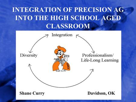 INTEGRATION OF PRECISION AG INTO THE HIGH SCHOOL AGED CLASSROOM Shane CurryDavidson, OK.