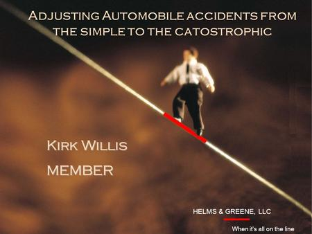 HELMS & GREENE, LLC Introduction Kirk Willis MEMBER HELMS & GREENE, LLC When it's all on the line Adjusting Automobile accidents from the simple to the.